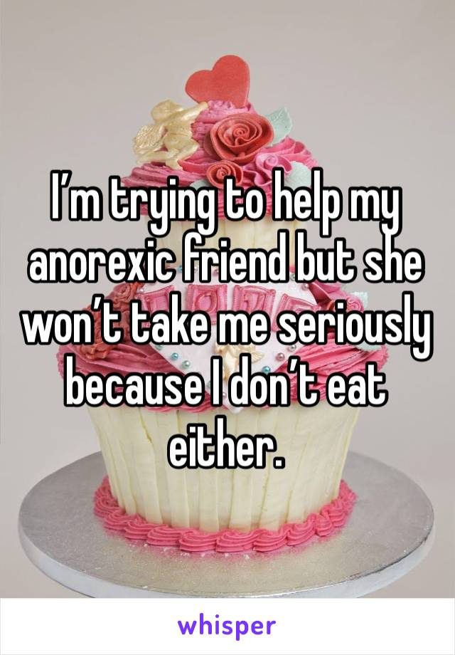 I'm trying to help my anorexic friend but she won't take me seriously because I don't eat either.