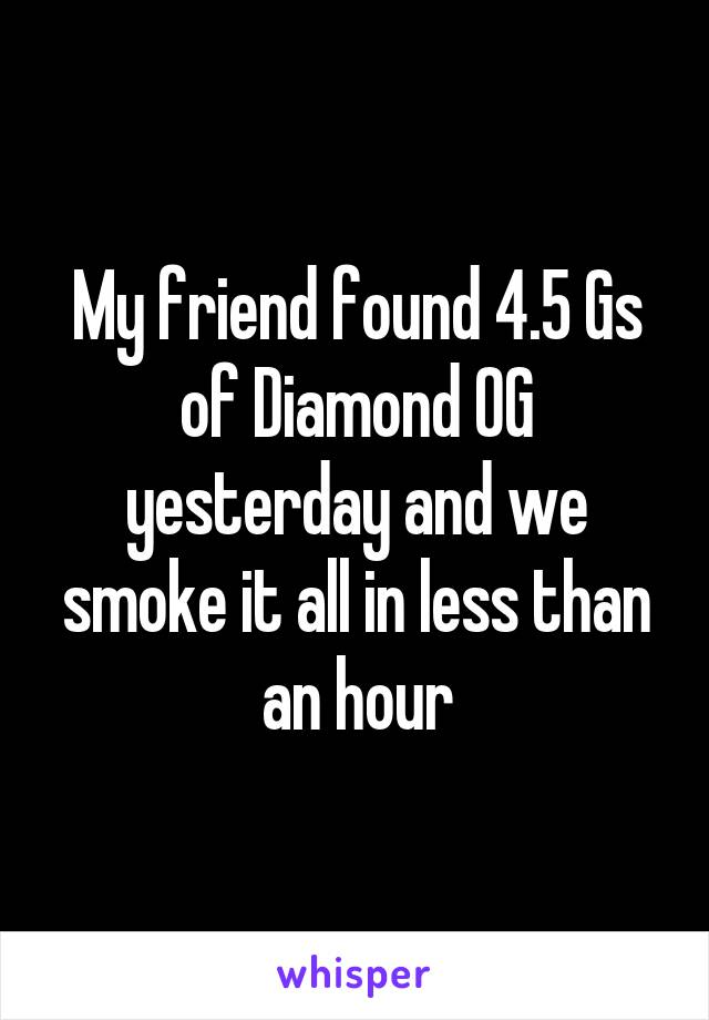 My friend found 4.5 Gs of Diamond OG yesterday and we smoke it all in less than an hour