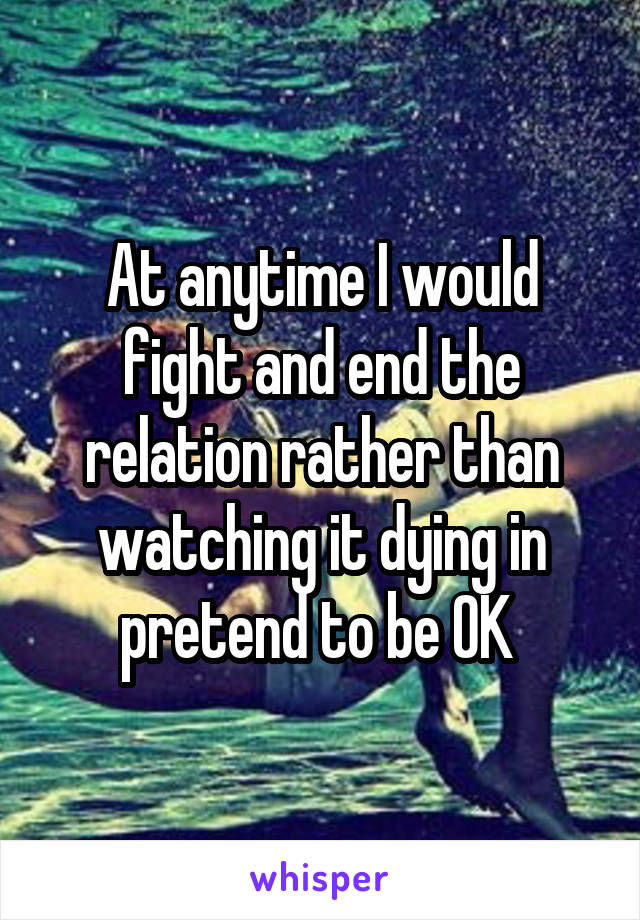 At anytime I would fight and end the relation rather than watching it dying in pretend to be OK