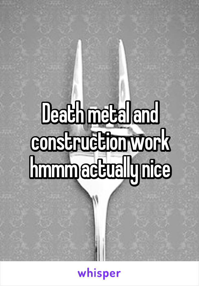 Death metal and construction work hmmm actually nice