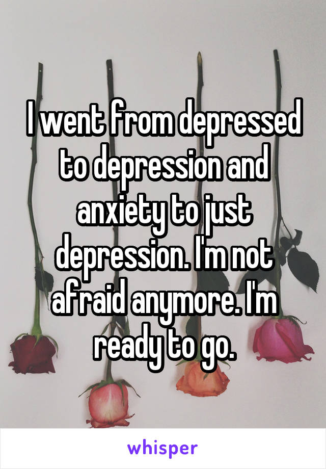 I went from depressed to depression and anxiety to just depression. I'm not afraid anymore. I'm ready to go.