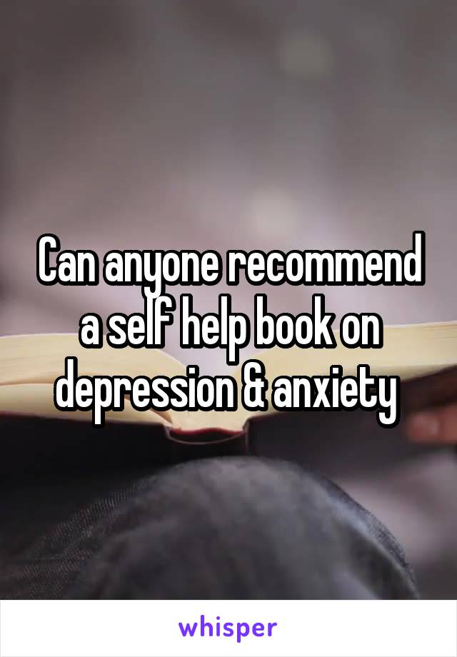 Can anyone recommend a self help book on depression & anxiety