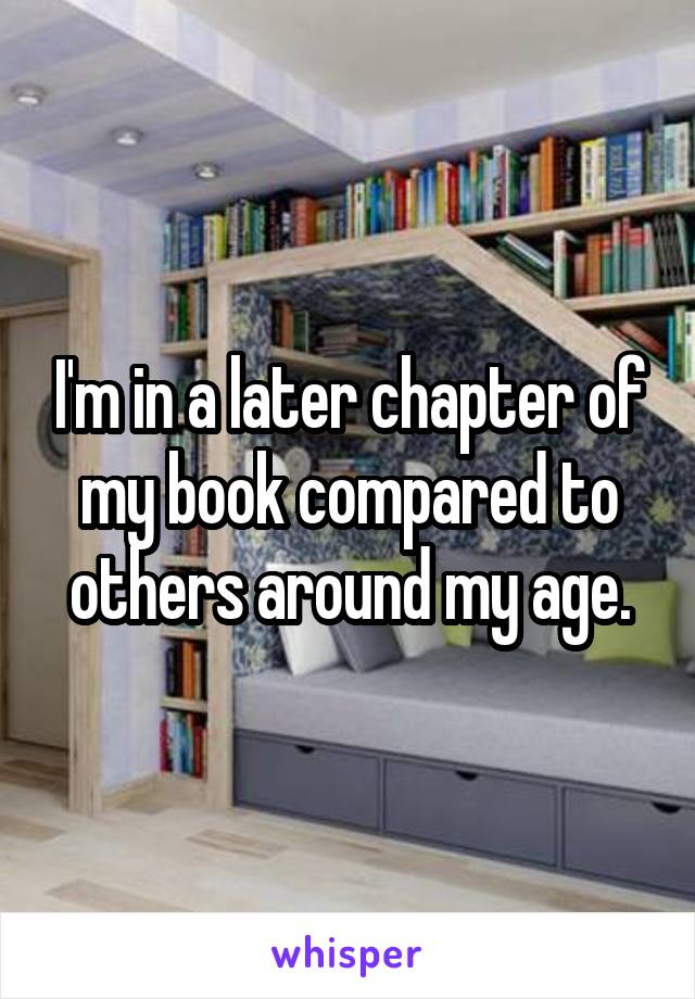 I'm in a later chapter of my book compared to others around my age.