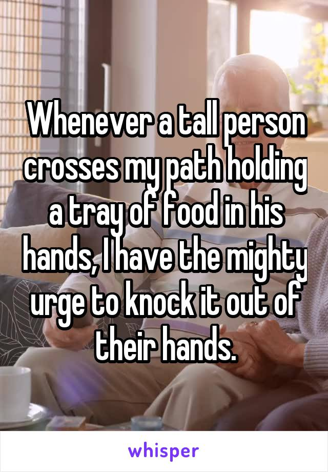 Whenever a tall person crosses my path holding a tray of food in his hands, I have the mighty urge to knock it out of their hands.