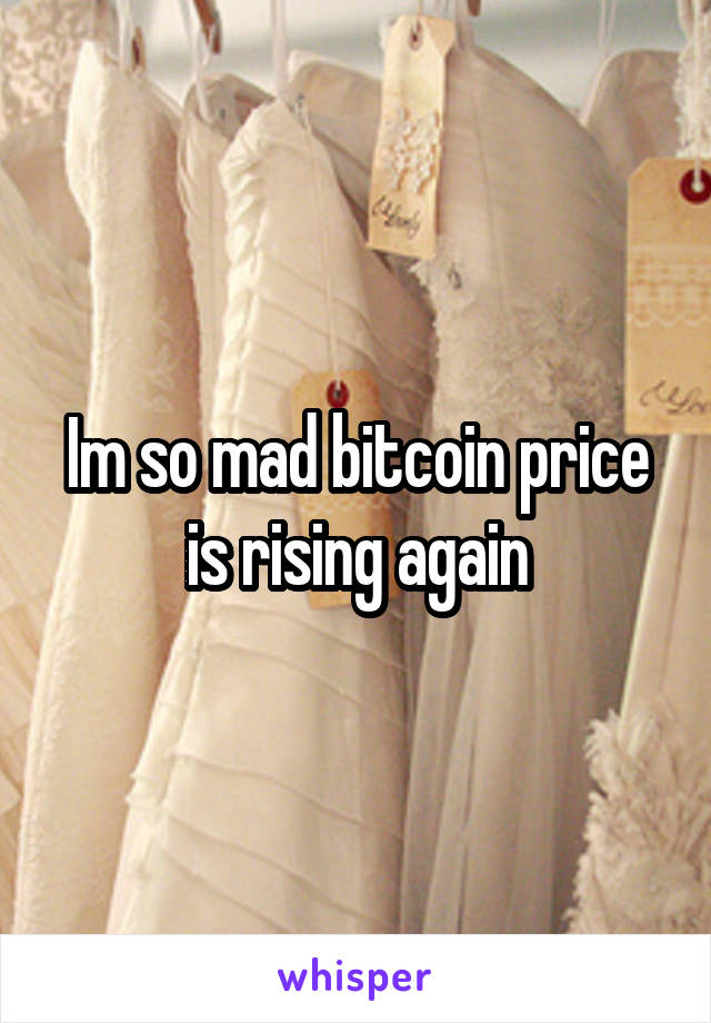 Im so mad bitcoin price is rising again