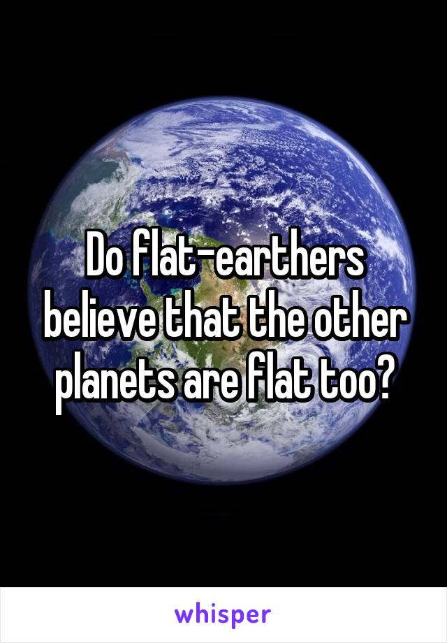 Do flat-earthers believe that the other planets are flat too?