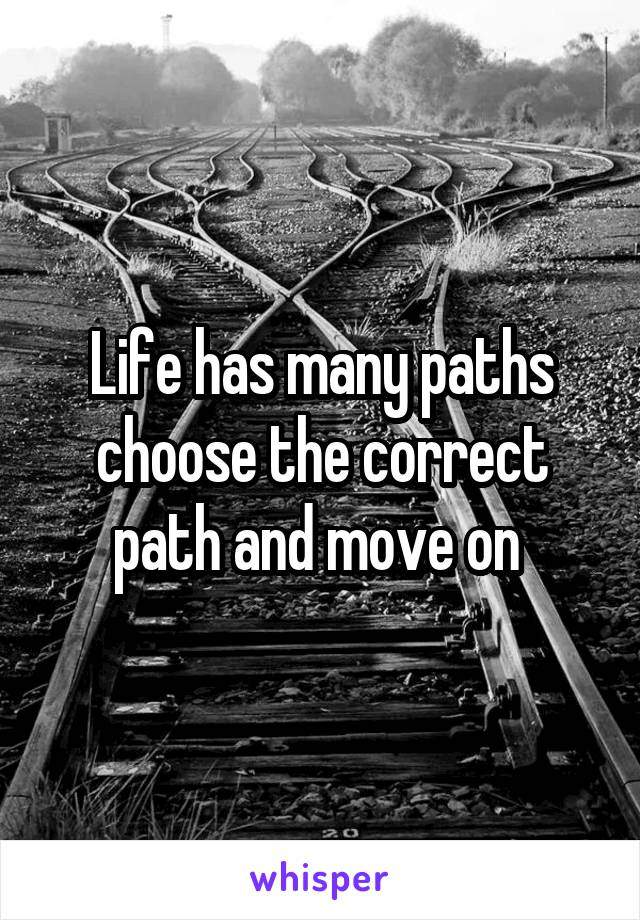 Life has many paths choose the correct path and move on