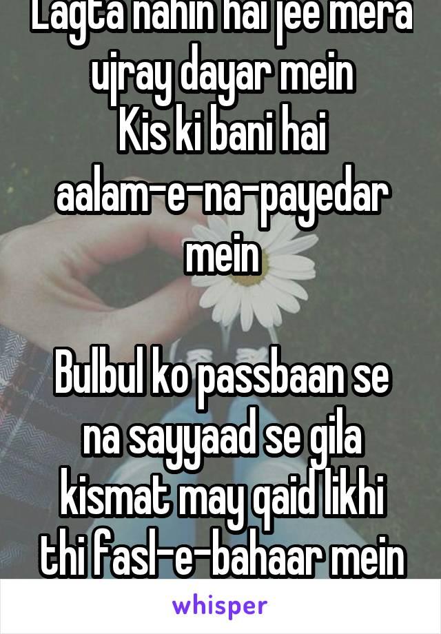 Lagta nahin hai jee mera ujray dayar mein Kis ki bani hai aalam-e-na-payedar mein  Bulbul ko passbaan se na sayyaad se gila kismat may qaid likhi thi fasl-e-bahaar mein