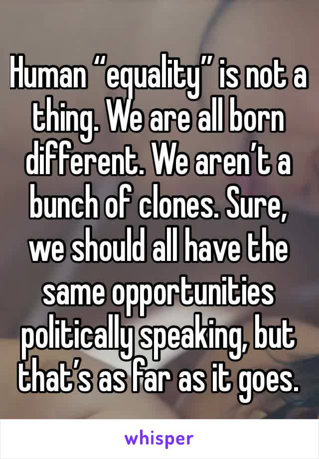 """Human """"equality"""" is not a thing. We are all born different. We aren't a bunch of clones. Sure, we should all have the same opportunities politically speaking, but that's as far as it goes."""