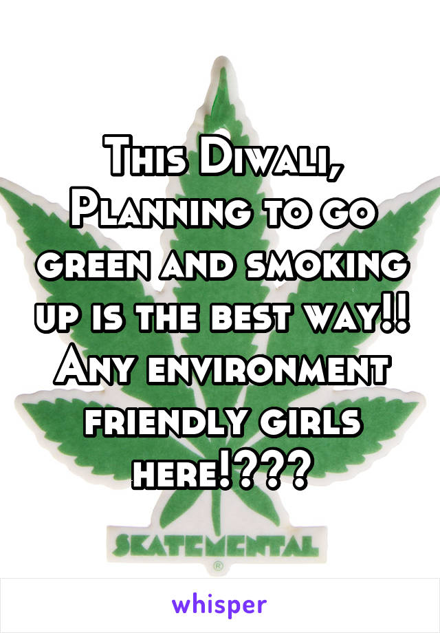 This Diwali, Planning to go green and smoking up is the best way!! Any environment friendly girls here!???