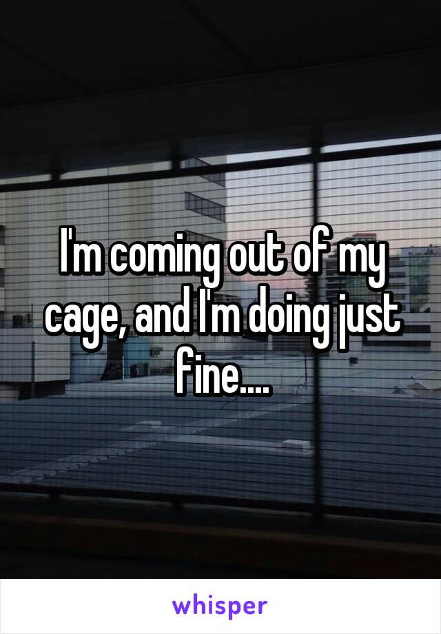 I'm coming out of my cage, and I'm doing just fine....