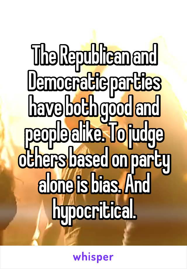 The Republican and Democratic parties have both good and people alike. To judge others based on party alone is bias. And hypocritical.