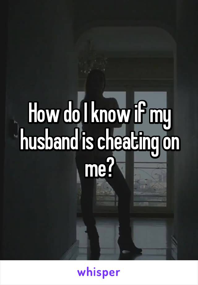 How do I know if my husband is cheating on me?