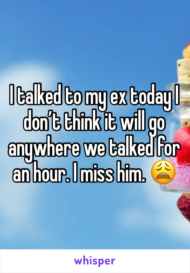 I talked to my ex today I don't think it will go anywhere we talked for an hour. I miss him. 😩