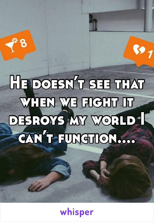 He doesn't see that when we fight it desroys my world I can't function....