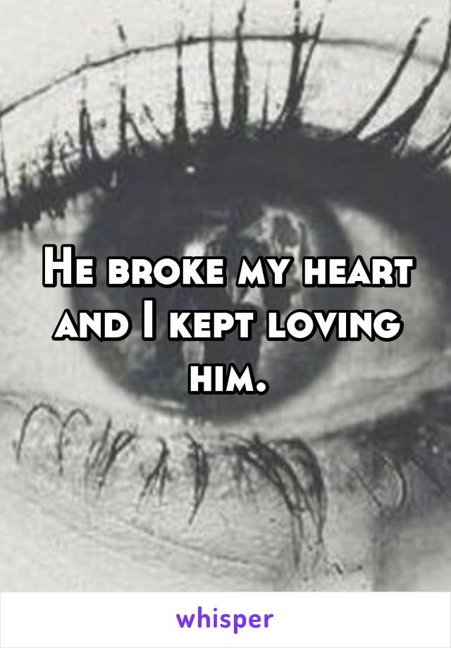 He broke my heart and I kept loving him.