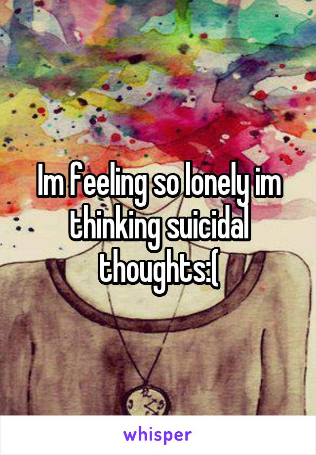 Im feeling so lonely im thinking suicidal thoughts:(