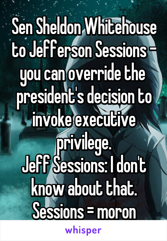 Sen Sheldon Whitehouse to Jefferson Sessions - you can override the  president's decision to invoke executive privilege. Jeff Sessions: I don't know about that. Sessions = moron