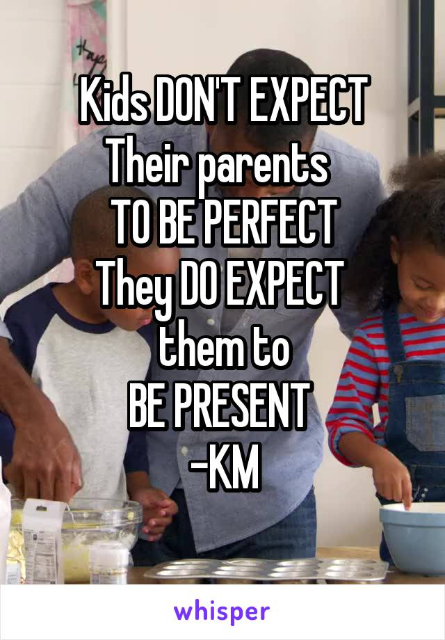Kids DON'T EXPECT Their parents   TO BE PERFECT They DO EXPECT  them to BE PRESENT  -KM