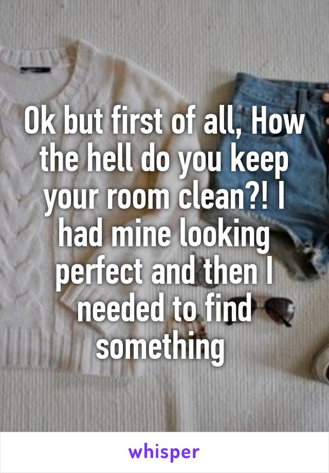 Ok but first of all, How the hell do you keep your room clean?! I had mine looking perfect and then I needed to find something