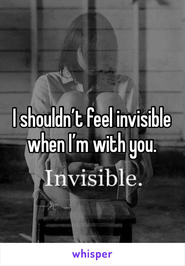 I shouldn't feel invisible when I'm with you.