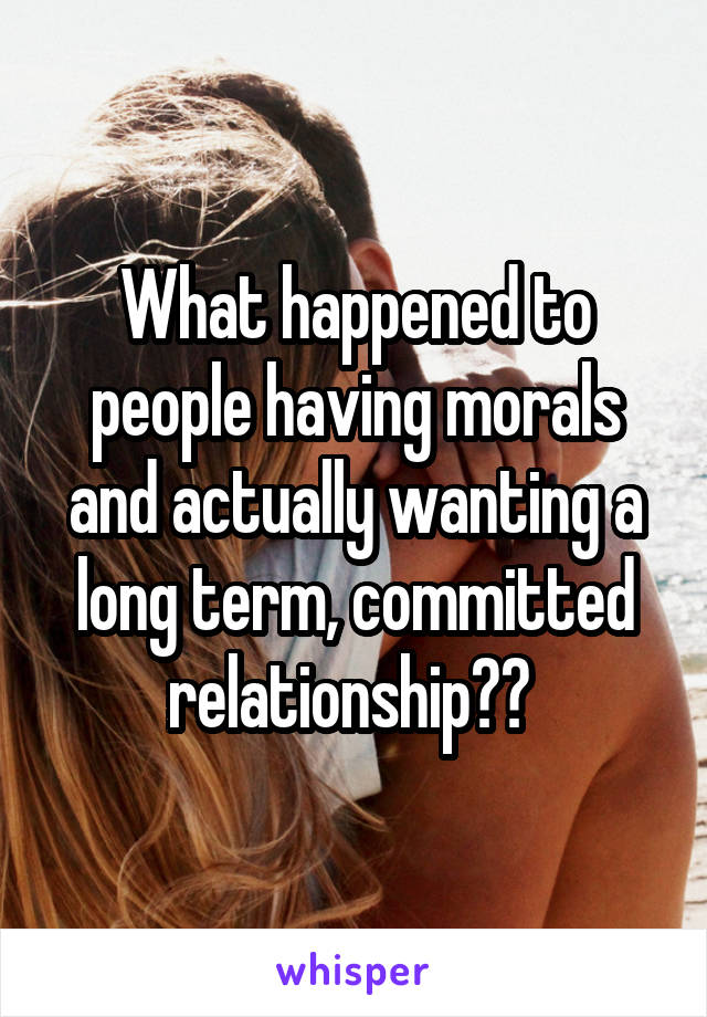 What happened to people having morals and actually wanting a long term, committed relationship??