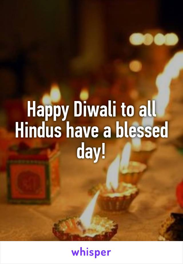 Happy Diwali to all Hindus have a blessed day!