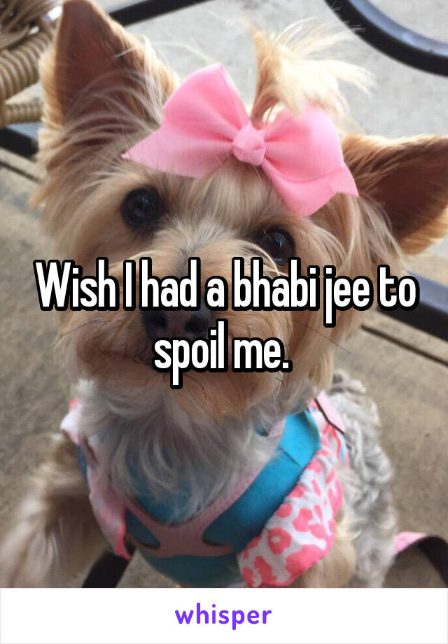 Wish I had a bhabi jee to spoil me.