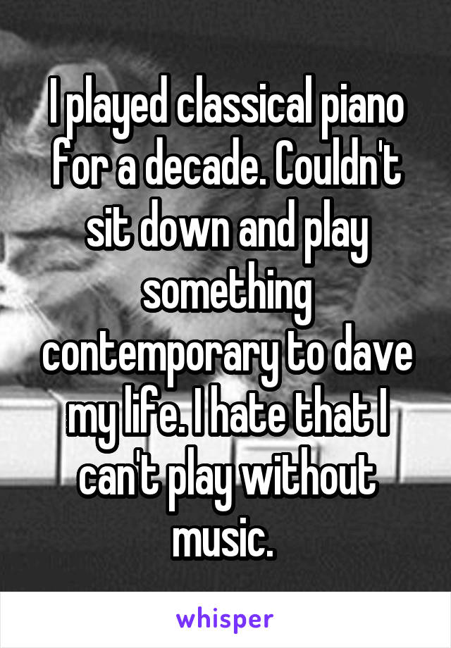 I played classical piano for a decade. Couldn't sit down and play something contemporary to dave my life. I hate that I can't play without music.