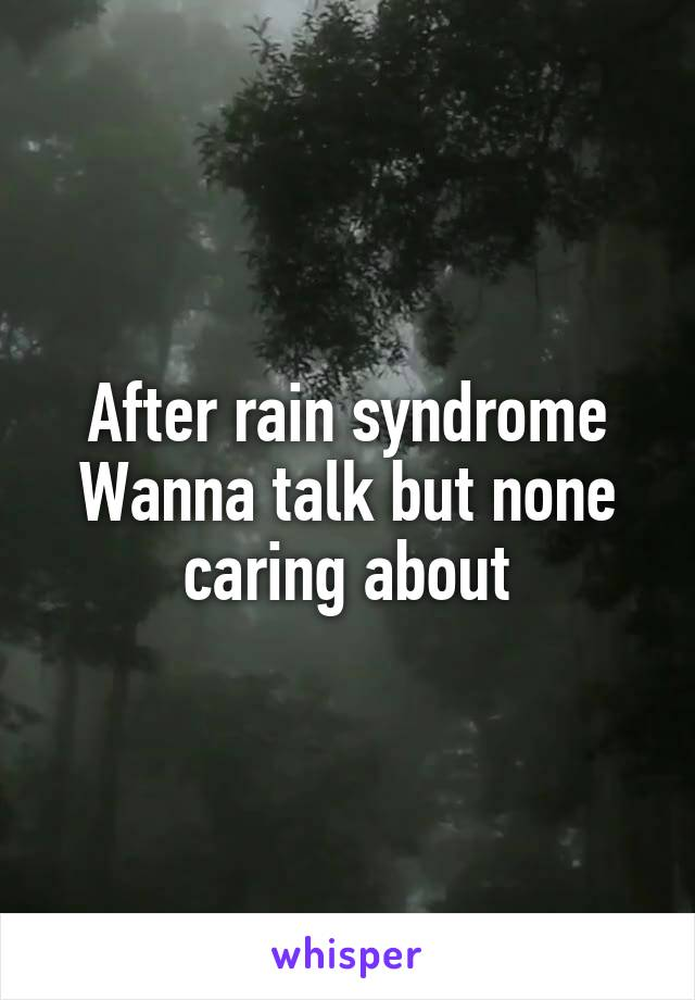 After rain syndrome Wanna talk but none caring about