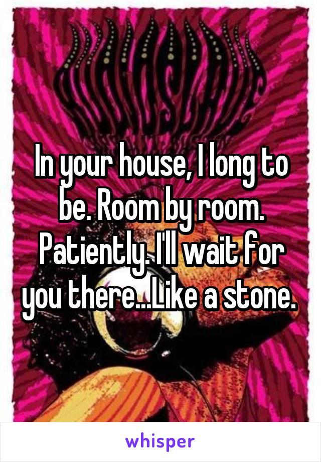 In your house, I long to be. Room by room. Patiently. I'll wait for you there...Like a stone.