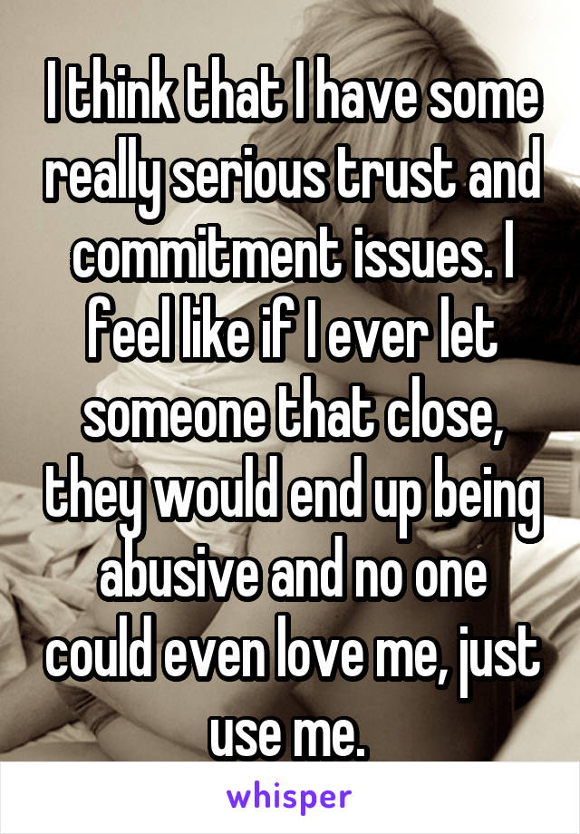 I think that I have some really serious trust and commitment issues. I feel like if I ever let someone that close, they would end up being abusive and no one could even love me, just use me.