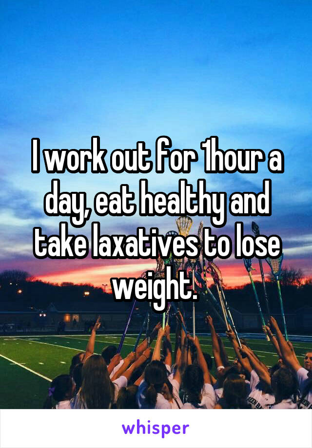 I work out for 1hour a day, eat healthy and take laxatives to lose weight.