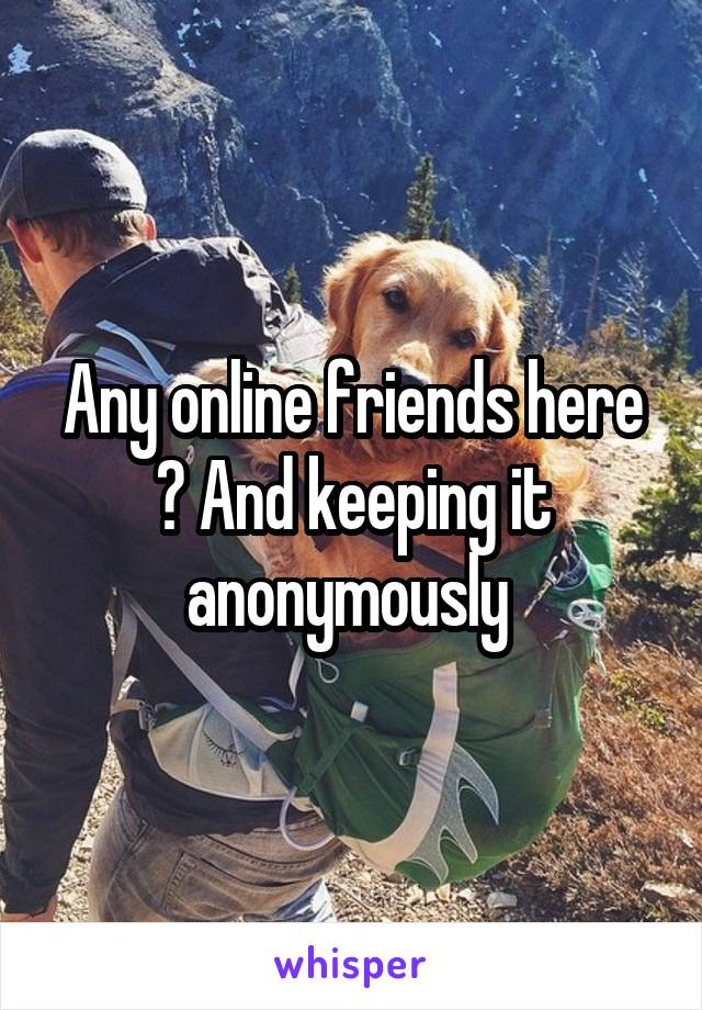 Any online friends here ? And keeping it anonymously