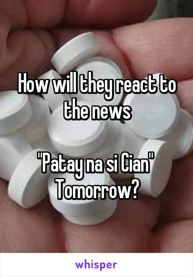 "How will they react to the news  ""Patay na si Cian""  Tomorrow?"