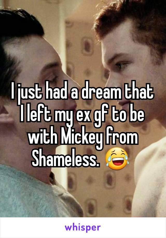 I just had a dream that I left my ex gf to be with Mickey from Shameless. 😂