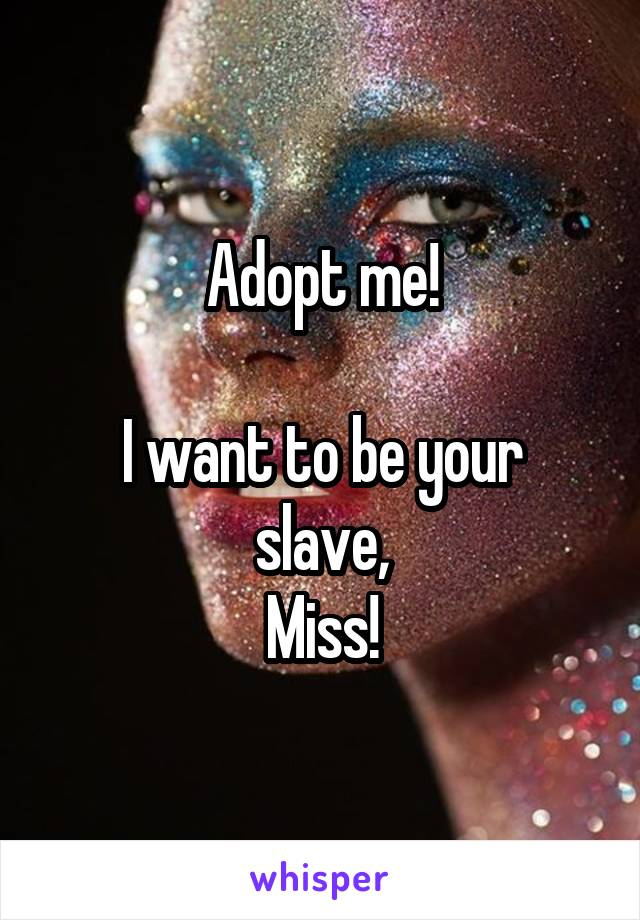 Adopt me!  I want to be your slave, Miss!