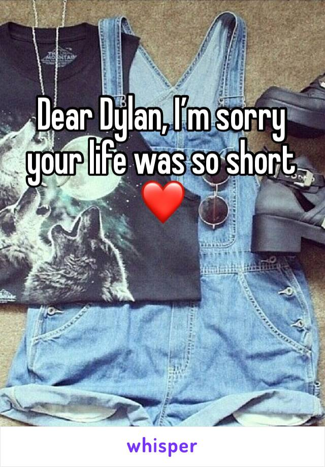 Dear Dylan, I'm sorry your life was so short❤️