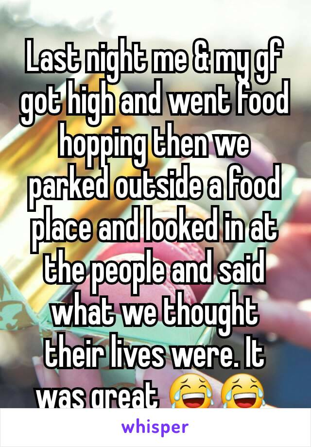 Last night me & my gf got high and went food hopping then we parked outside a food place and looked in at the people and said what we thought their lives were. It was great 😂😂