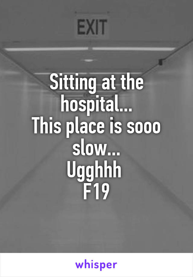 Sitting at the hospital... This place is sooo slow... Ugghhh  F19