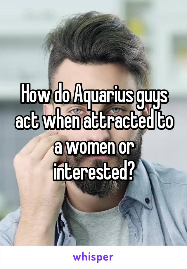 How do Aquarius guys act when attracted to a women or interested?