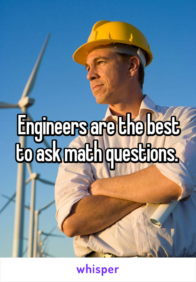 Engineers are the best to ask math questions.