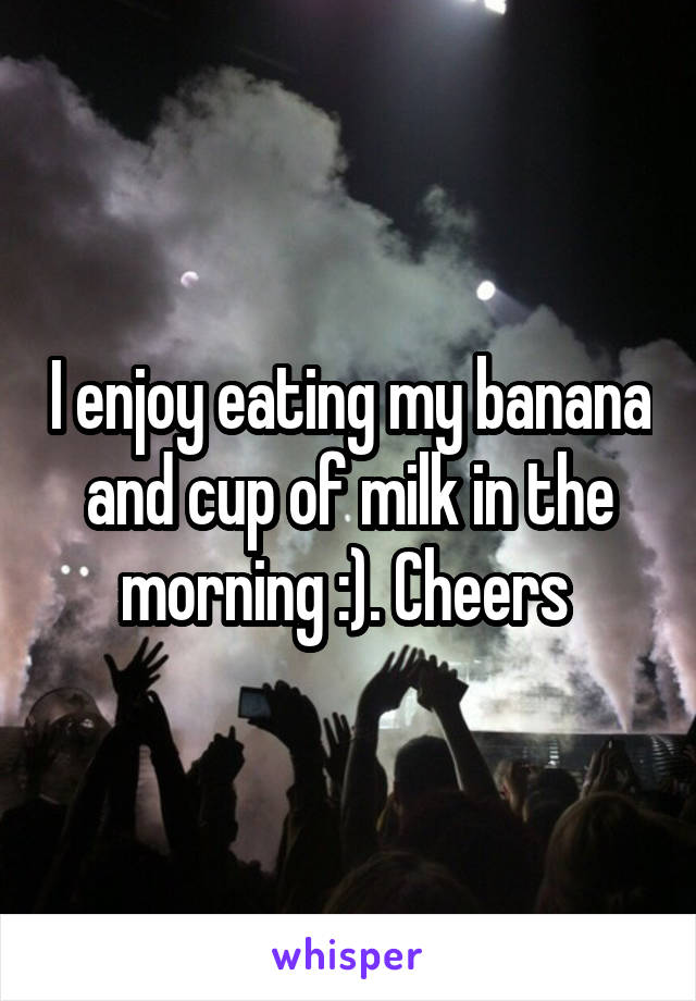 I enjoy eating my banana and cup of milk in the morning :). Cheers