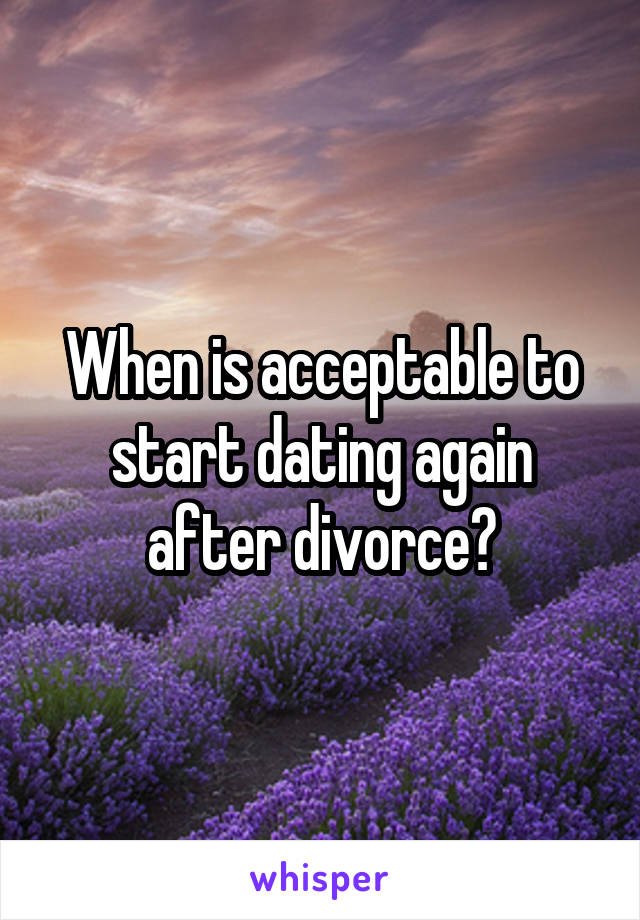 When is acceptable to start dating again after divorce?