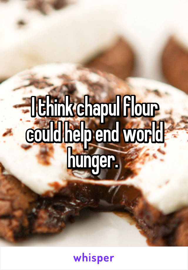 I think chapul flour could help end world hunger.