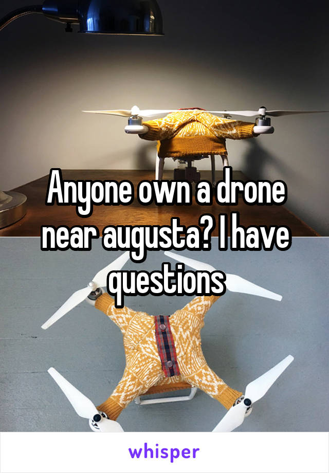 Anyone own a drone near augusta? I have questions
