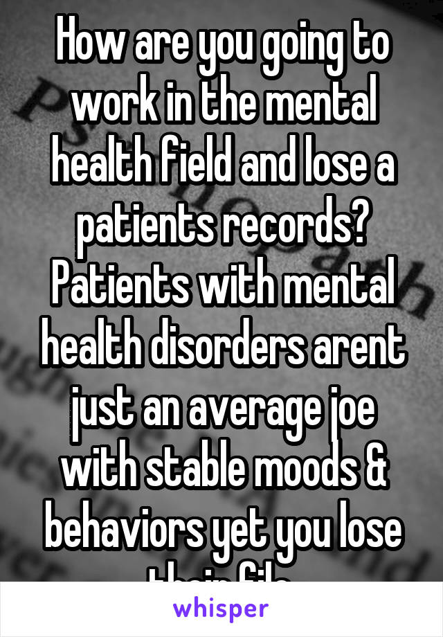 How are you going to work in the mental health field and lose a patients records? Patients with mental health disorders arent just an average joe with stable moods & behaviors yet you lose their file.