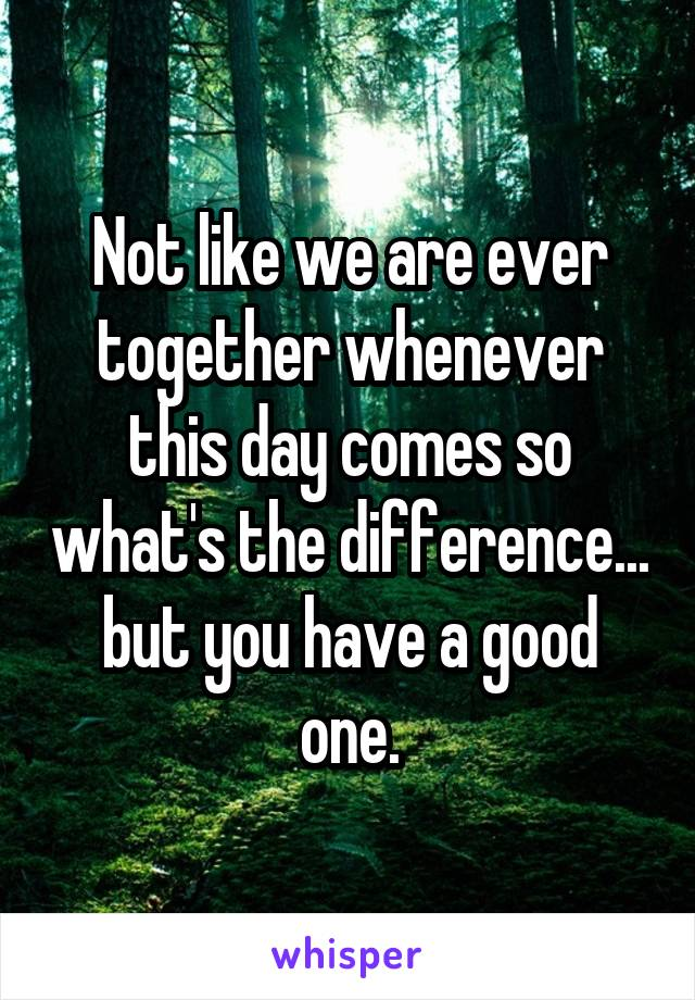 Not like we are ever together whenever this day comes so what's the difference... but you have a good one.