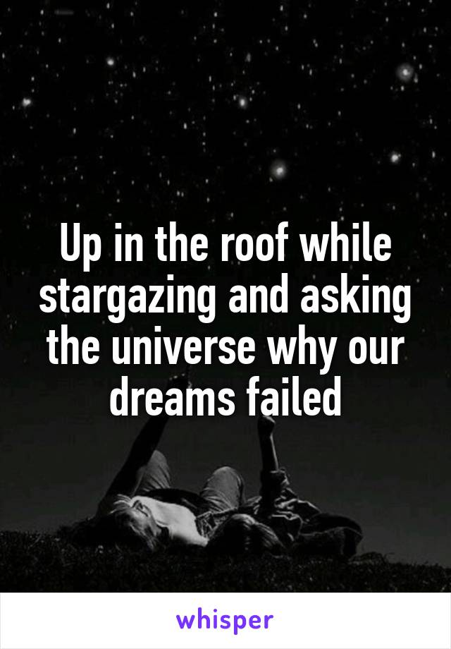 Up in the roof while stargazing and asking the universe why our dreams failed