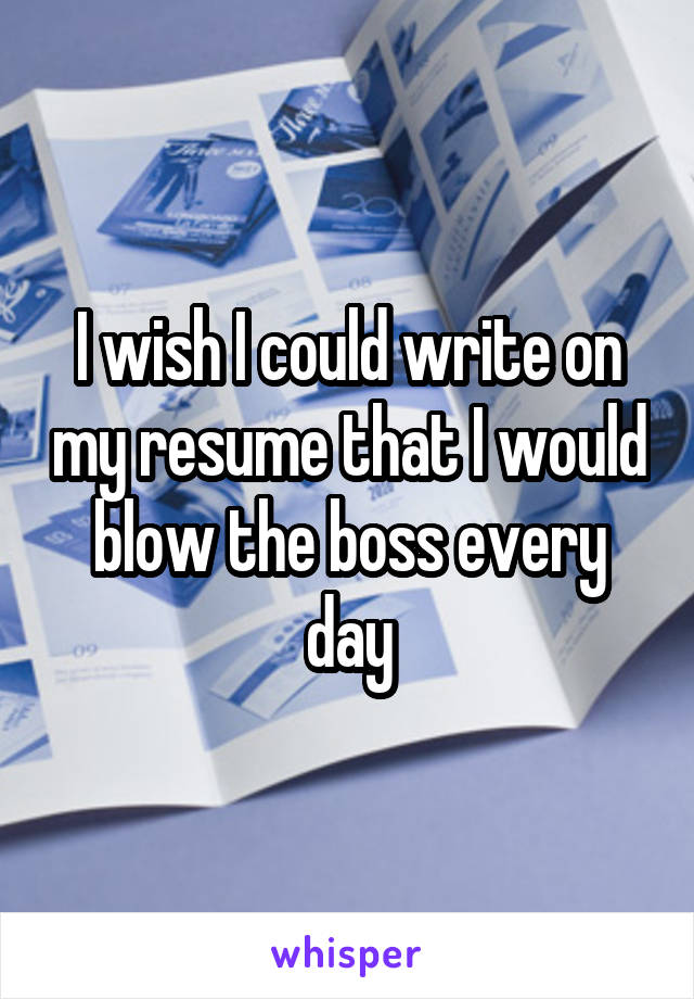 I wish I could write on my resume that I would blow the boss every day
